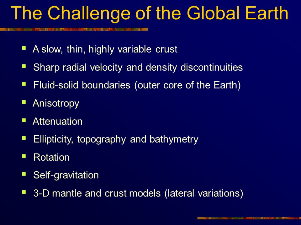 The Challenge of the Global Earth  A slow, thin, highly variable crust  Sharp radial velocity and density discontinuities  Fluid-solid boundaries (