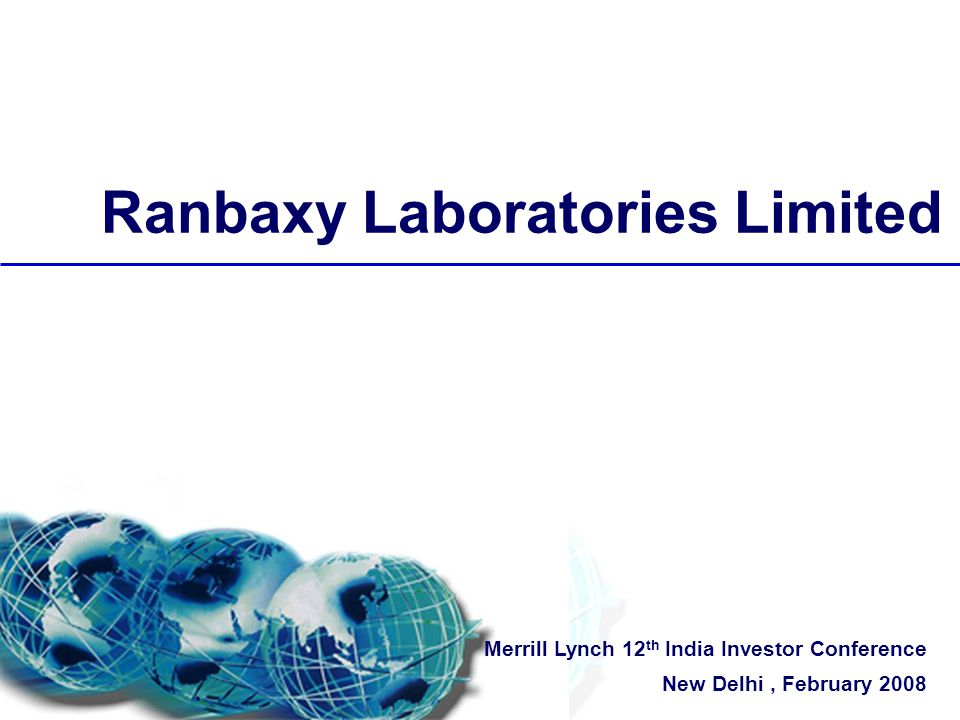 Ranbaxy Laboratories Limited Merrill Lynch 12 th India Investor Conference New Delhi, February 2008