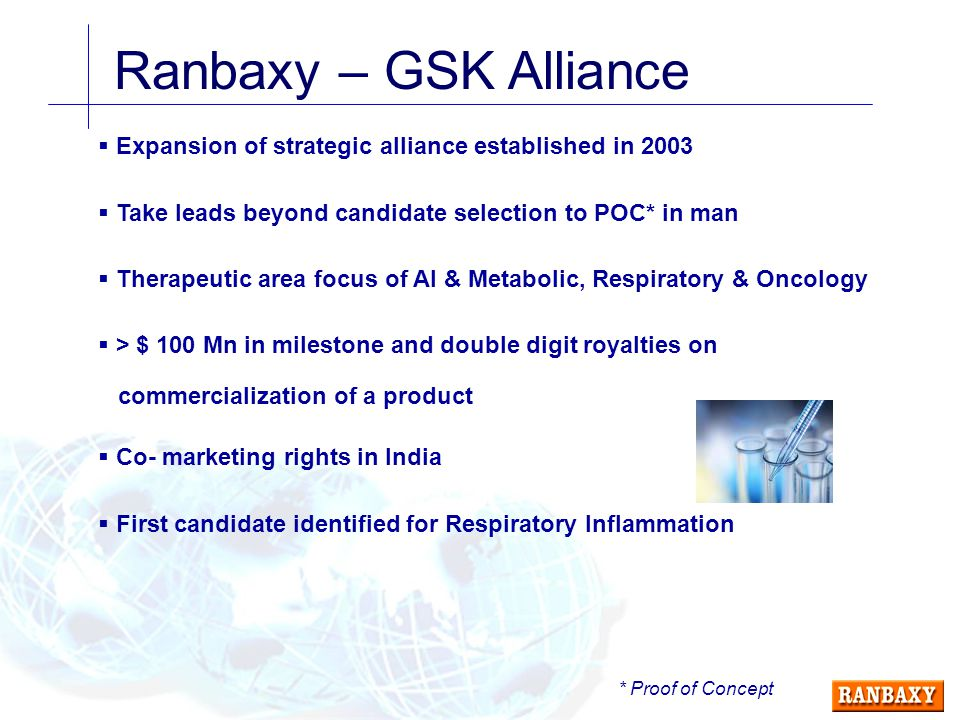 Ranbaxy – GSK Alliance  Expansion of strategic alliance established in 2003  Take leads beyond candidate selection to POC* in man  Therapeutic area focus of AI & Metabolic, Respiratory & Oncology  > $ 100 Mn in milestone and double digit royalties on commercialization of a product  Co- marketing rights in India  First candidate identified for Respiratory Inflammation * Proof of Concept