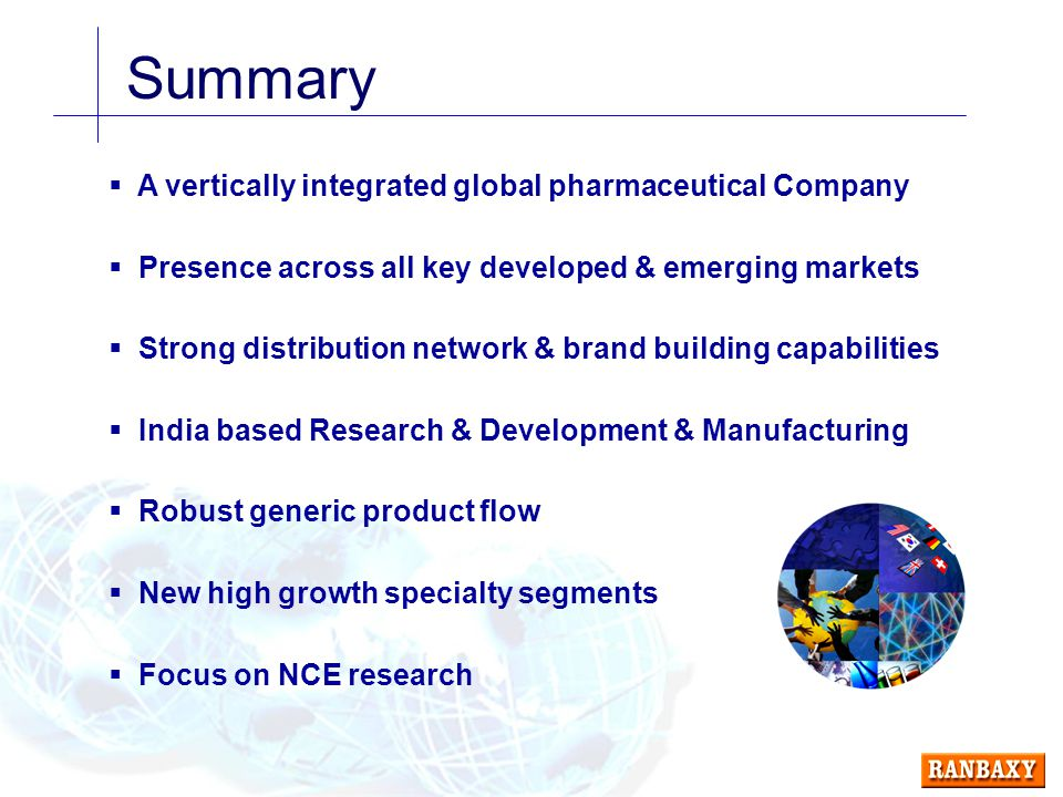 Summary  A vertically integrated global pharmaceutical Company  Presence across all key developed & emerging markets  Strong distribution network & brand building capabilities  India based Research & Development & Manufacturing  Robust generic product flow  New high growth specialty segments  Focus on NCE research