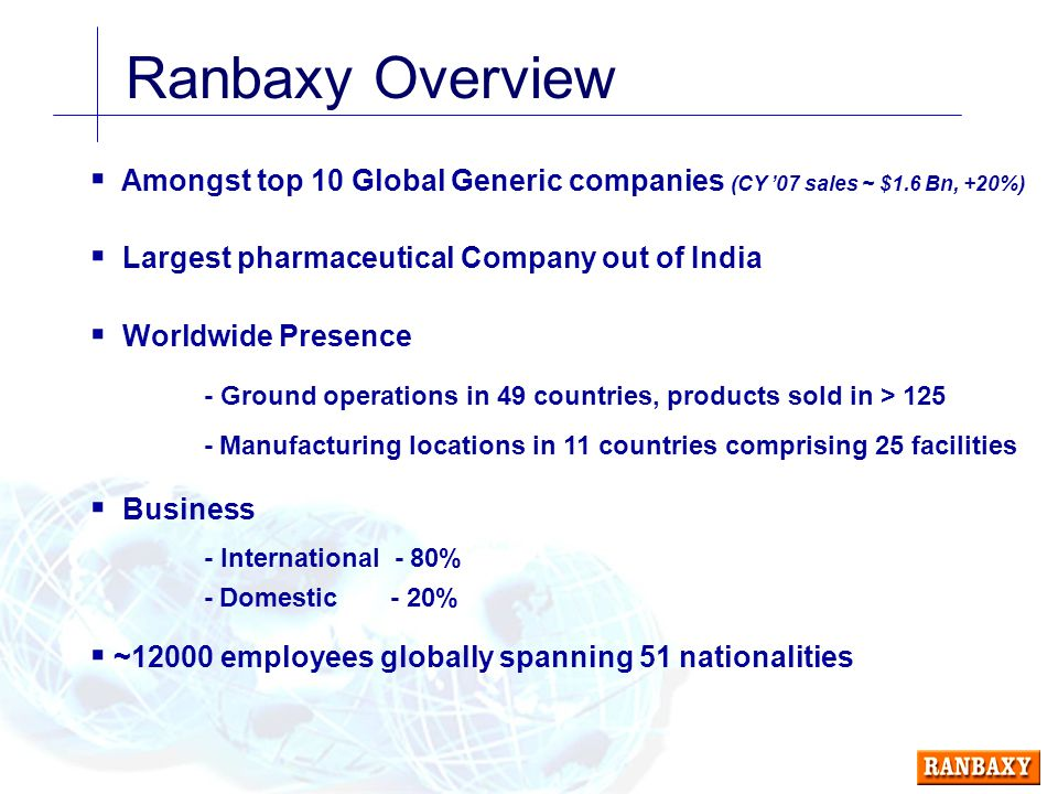 Ranbaxy Overview  Amongst top 10 Global Generic companies (CY '07 sales ~ $1.6 Bn, +20%)  Largest pharmaceutical Company out of India  Worldwide Presence - Ground operations in 49 countries, products sold in > Manufacturing locations in 11 countries comprising 25 facilities  Business - International - 80% - Domestic - 20%  ~12000 employees globally spanning 51 nationalities