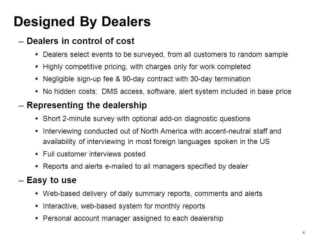3 Designed For Dealers –Next day follow-up phone interview of any or all customers following an event at the dealership –Immediate  alert and explanation for any dissatisfied customer, complemented by complaint resolution program –Daily summary of the previous day's contacts and results  Calls made, interviews completed  Scores from each interviewed customer  Audio-recording of customer's explanation for positive or negative experience –Monthly detailed report  Summaries of scores analyzed by franchise, type of event and dealership staff  Trend and importance analyses