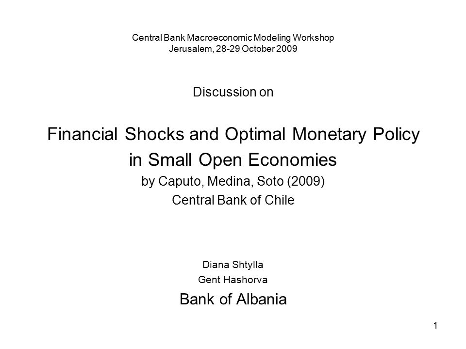 1 Central Bank Macroeconomic Modeling Workshop Jerusalem, 28-29 October 2009 Discussion on Financial Shocks and Optimal Monetary Policy in Small Open Economies by Caputo, Medina, Soto (2009) Central Bank of Chile Diana Shtylla Gent Hashorva Bank of Albania