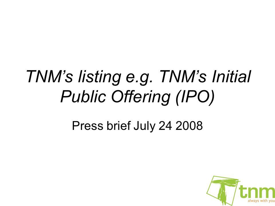 TNM's listing e.g. TNM's Initial Public Offering (IPO) Press brief July 24 2008