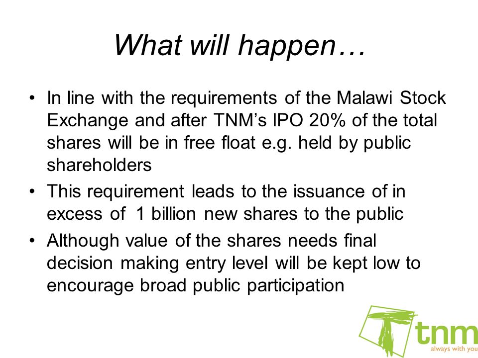 What will happen… In line with the requirements of the Malawi Stock Exchange and after TNM's IPO 20% of the total shares will be in free float e.g.