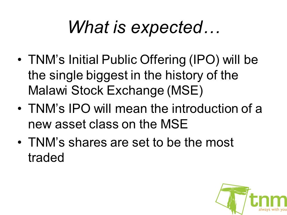 What is expected… TNM's Initial Public Offering (IPO) will be the single biggest in the history of the Malawi Stock Exchange (MSE) TNM's IPO will mean the introduction of a new asset class on the MSE TNM's shares are set to be the most traded