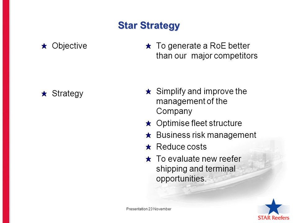 Presentation 23 November Star Strategy Objective Strategy To generate a RoE better than our major competitors Simplify and improve the management of the Company Optimise fleet structure Business risk management Reduce costs To evaluate new reefer shipping and terminal opportunities.