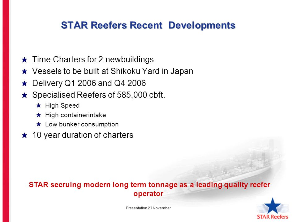 Presentation 23 November STAR Reefers Recent Developments Time Charters for 2 newbuildings Vessels to be built at Shikoku Yard in Japan Delivery Q1 2006 and Q4 2006 Specialised Reefers of 585,000 cbft.