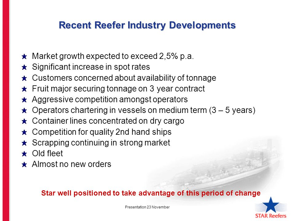 Presentation 23 November Reefer Age Distribution of Fleet over 300 000 cbft (231 mill) Age >25 20-25 20-15 15-10 10-5 >5 # Ship Star Owned/BB -1 5 12 4 - # Ships Star Chartered - - 1 9 2 2