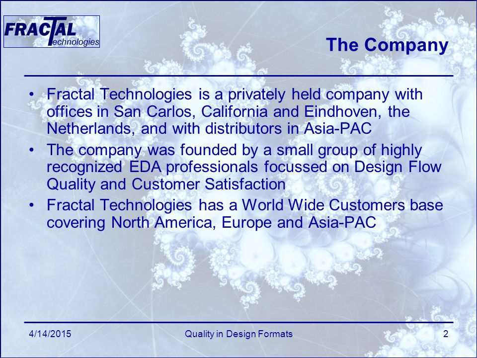 The Company Fractal Technologies is a privately held company with offices in San Carlos, California and Eindhoven, the Netherlands, and with distributors in Asia-PAC The company was founded by a small group of highly recognized EDA professionals focussed on Design Flow Quality and Customer Satisfaction Fractal Technologies has a World Wide Customers base covering North America, Europe and Asia-PAC 4/14/2015Quality in Design Formats2