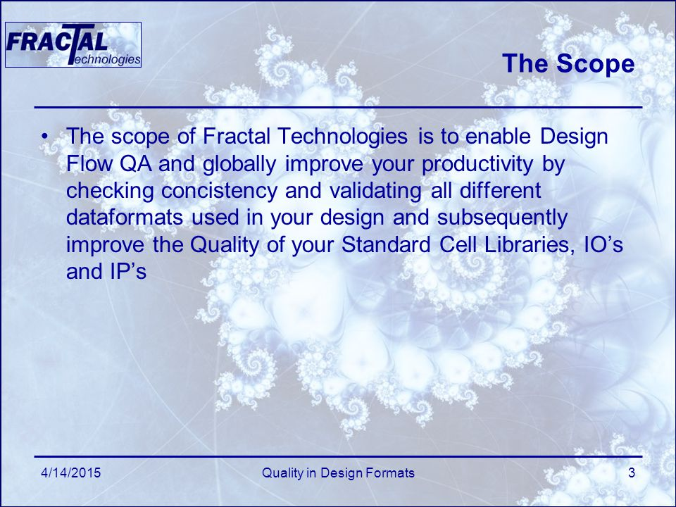The Scope The scope of Fractal Technologies is to enable Design Flow QA and globally improve your productivity by checking concistency and validating all different dataformats used in your design and subsequently improve the Quality of your Standard Cell Libraries, IO's and IP's 4/14/2015Quality in Design Formats3