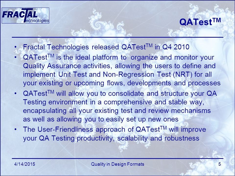 QATest TM Fractal Technologies released QATest TM in Q4 2010 QATest TM is the ideal platform to organize and monitor your Quality Assurance activities, allowing the users to define and implement Unit Test and Non-Regression Test (NRT) for all your existing or upcoming flows, developments and processes QATest TM will allow you to consolidate and structure your QA Testing environment in a comprehensive and stable way, encapsulating all your existing test and review mechanisms as well as allowing you to easily set up new ones The User-Friendliness approach of QATest TM will improve your QA Testing productivity, scalability and robustness 4/14/2015Quality in Design Formats5