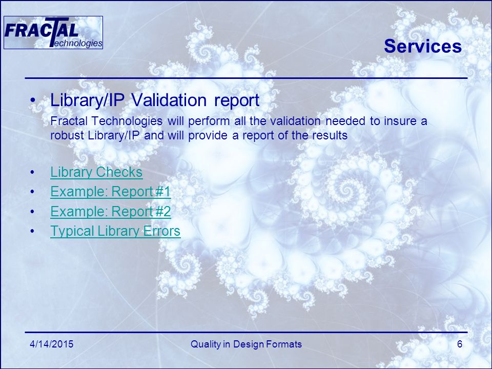 4/14/2015Quality in Design Formats6 Services Library/IP Validation report Fractal Technologies will perform all the validation needed to insure a robust Library/IP and will provide a report of the results Library Checks Example: Report #1 Example: Report #2 Typical Library Errors