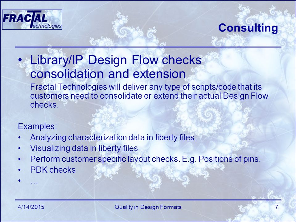 4/14/2015Quality in Design Formats7 Consulting Library/IP Design Flow checks consolidation and extension Fractal Technologies will deliver any type of scripts/code that its customers need to consolidate or extend their actual Design Flow checks.