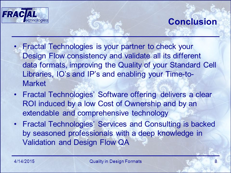 Conclusion Fractal Technologies is your partner to check your Design Flow consistency and validate all its different data formats, improving the Quality of your Standard Cell Libraries, IO's and IP's and enabling your Time-to- Market Fractal Technologies' Software offering delivers a clear ROI induced by a low Cost of Ownership and by an extendable and comprehensive technology Fractal Technologies' Services and Consulting is backed by seasoned professionals with a deep knowledge in Validation and Design Flow QA 4/14/2015Quality in Design Formats8