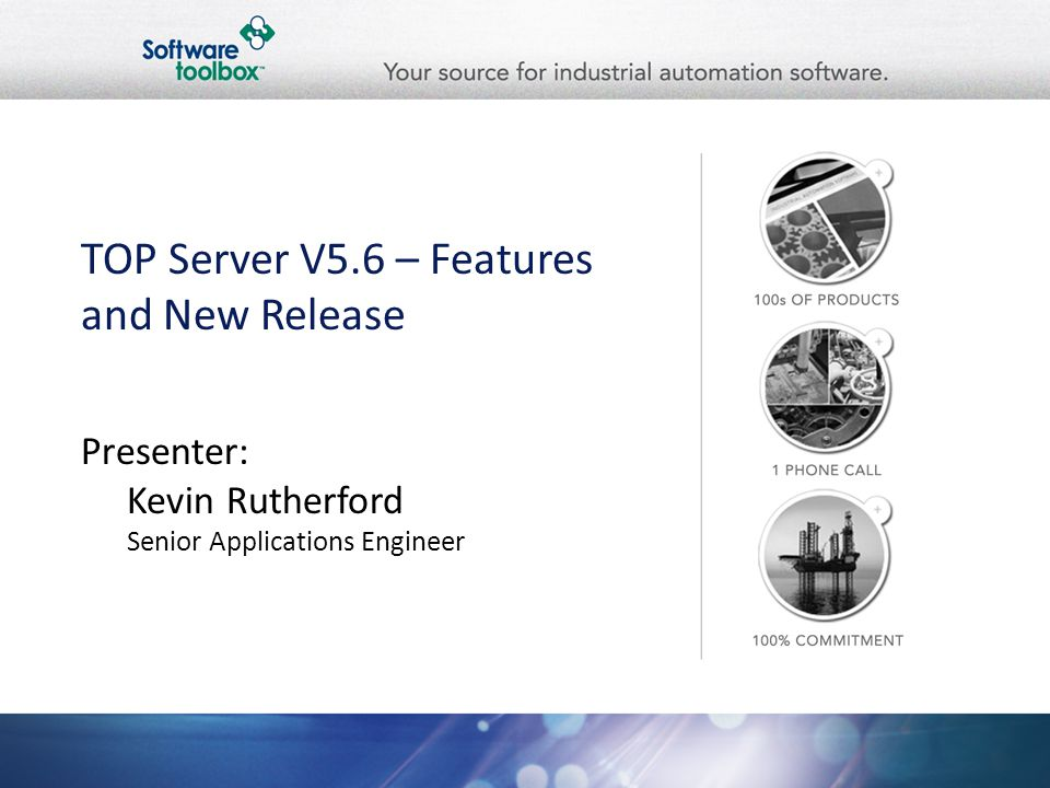 TOP Server V5.6 – Features and New Release Presenter: Kevin Rutherford Senior Applications Engineer