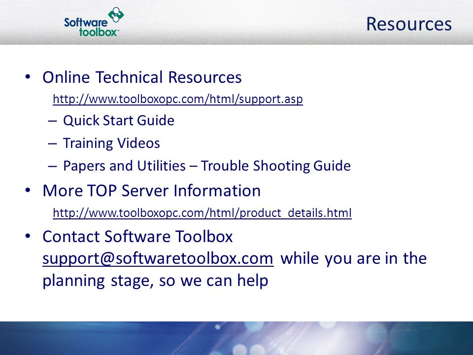 Resources Online Technical Resources http://www.toolboxopc.com/html/support.asp – Quick Start Guide – Training Videos – Papers and Utilities – Trouble Shooting Guide More TOP Server Information http://www.toolboxopc.com/html/product_details.html Contact Software Toolbox support@softwaretoolbox.com while you are in the planning stage, so we can help
