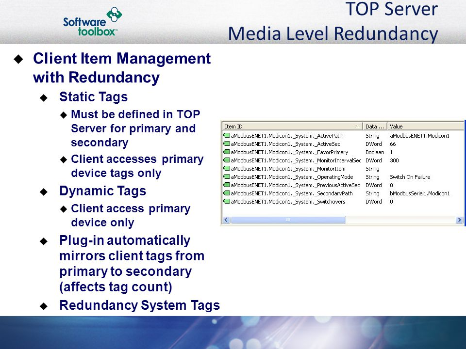 TOP Server Media Level Redundancy  Client Item Management with Redundancy  Static Tags  Must be defined in TOP Server for primary and secondary  Client accesses primary device tags only  Dynamic Tags  Client access primary device only  Plug-in automatically mirrors client tags from primary to secondary (affects tag count)  Redundancy System Tags