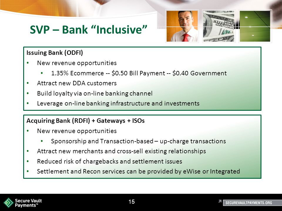 15 SVP – Bank Inclusive Issuing Bank (ODFI) New revenue opportunities 1.35% Ecommerce -- $0.50 Bill Payment -- $0.40 Government Attract new DDA customers Build loyalty via on-line banking channel Leverage on-line banking infrastructure and investments Acquiring Bank (RDFI) + Gateways + ISOs New revenue opportunities Sponsorship and Transaction-based – up-charge transactions Attract new merchants and cross-sell existing relationships Reduced risk of chargebacks and settlement issues Settlement and Recon services can be provided by eWise or Integrated