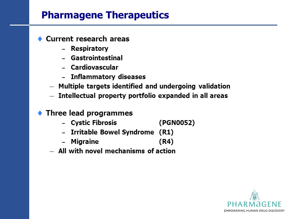 Pharmagene Therapeutics  Current research areas – Respiratory – Gastrointestinal – Cardiovascular – Inflammatory diseases — Multiple targets identified and undergoing validation — Intellectual property portfolio expanded in all areas  Three lead programmes – Cystic Fibrosis (PGN0052) – Irritable Bowel Syndrome (R1) – Migraine (R4) — All with novel mechanisms of action
