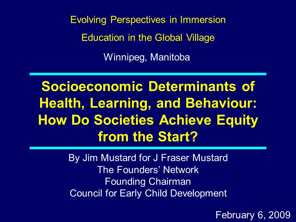 By Jim Mustard for J Fraser Mustard The Founders' Network Founding Chairman Council for Early Child Development February 6, 2009 Socioeconomic Determinants of Health, Learning, and Behaviour: How Do Societies Achieve Equity from the Start.