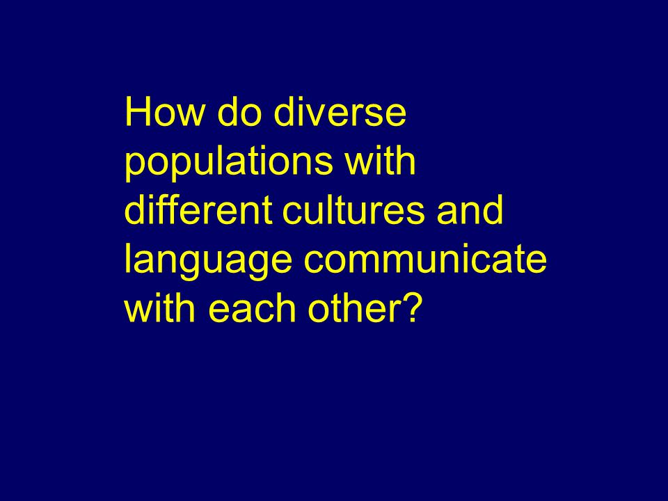 How do diverse populations with different cultures and language communicate with each other?