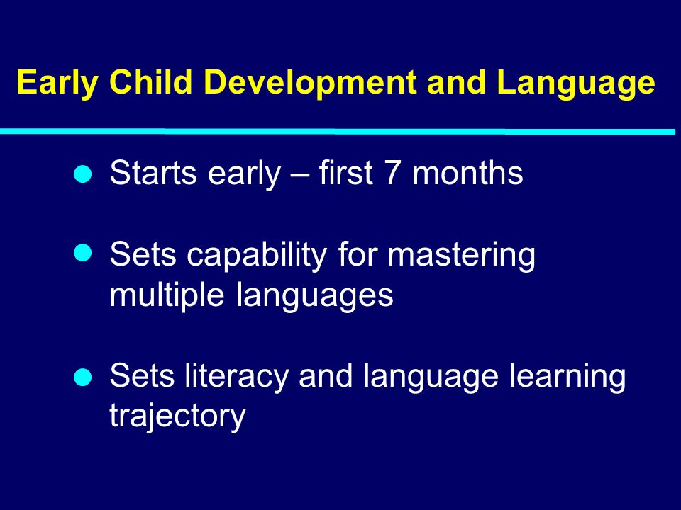 Early Child Development and Language Starts early – first 7 months Sets capability for mastering multiple languages Sets literacy and language learning trajectory 04-200