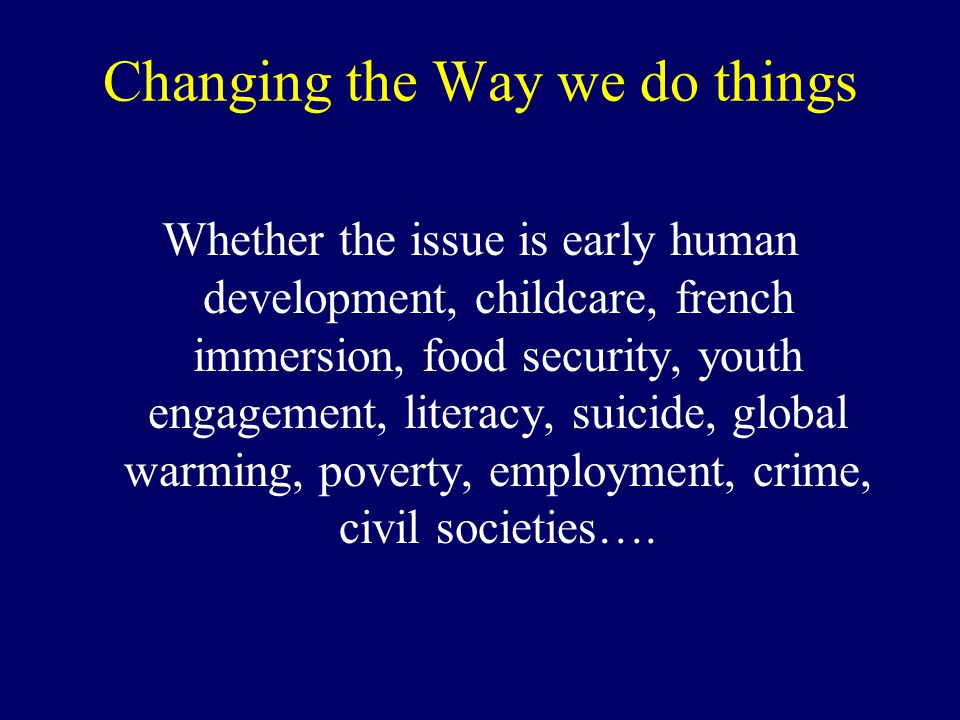Changing the Way we do things Whether the issue is early human development, childcare, french immersion, food security, youth engagement, literacy, suicide, global warming, poverty, employment, crime, civil societies….