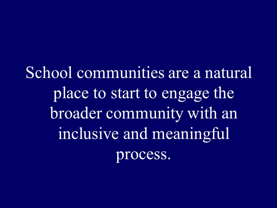 School communities are a natural place to start to engage the broader community with an inclusive and meaningful process.