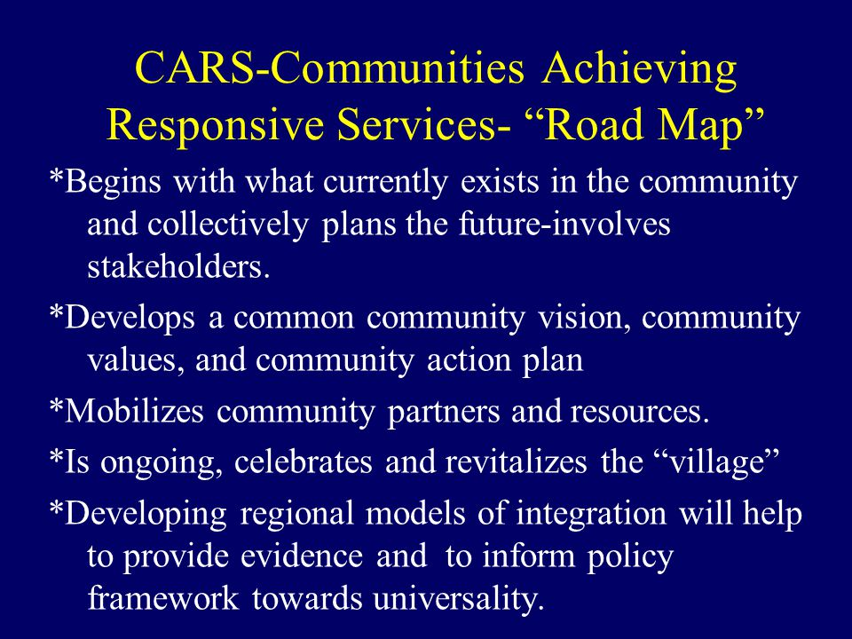 "CARS-Communities Achieving Responsive Services- ""Road Map"" *Begins with what currently exists in the community and collectively plans the future-invol"