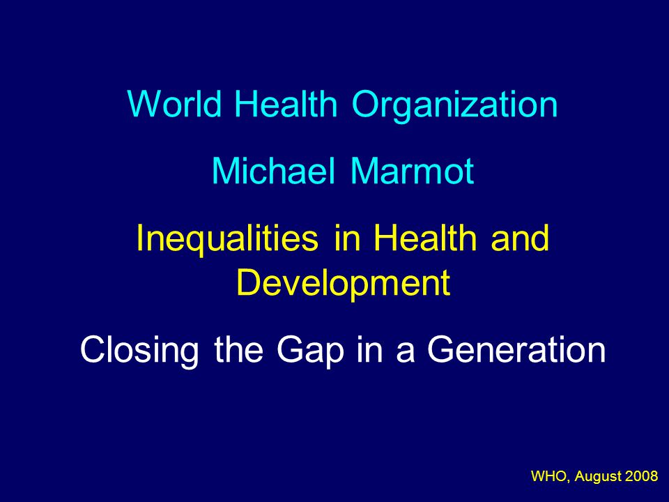 World Health Organization Michael Marmot Inequalities in Health and Development Closing the Gap in a Generation WHO, August 2008