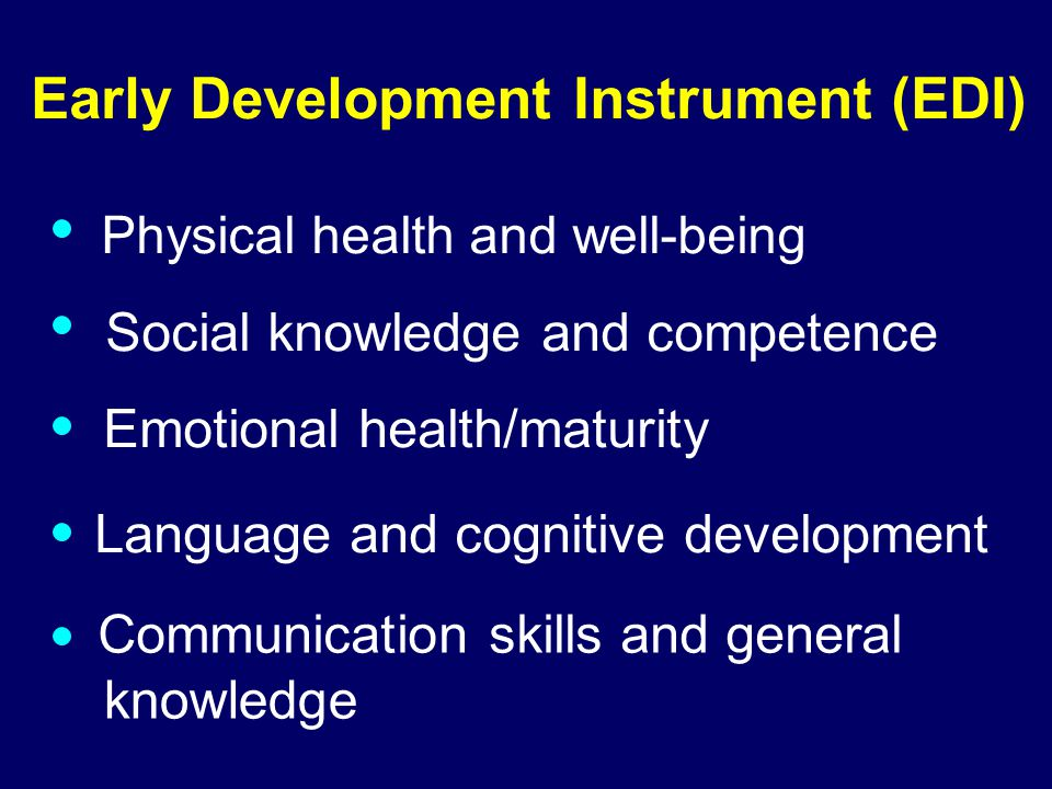 03-085 Early Development Instrument (EDI) Physical health and well-being Communication skills and general knowledge Social knowledge and competence Emotional health/maturity Language and cognitive development