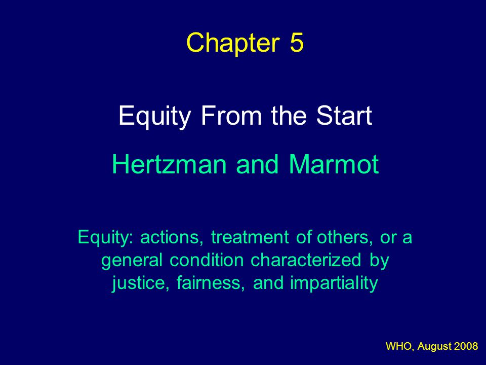 Chapter 5 Equity From the Start Hertzman and Marmot Equity: actions, treatment of others, or a general condition characterized by justice, fairness, and impartiality WHO, August 2008