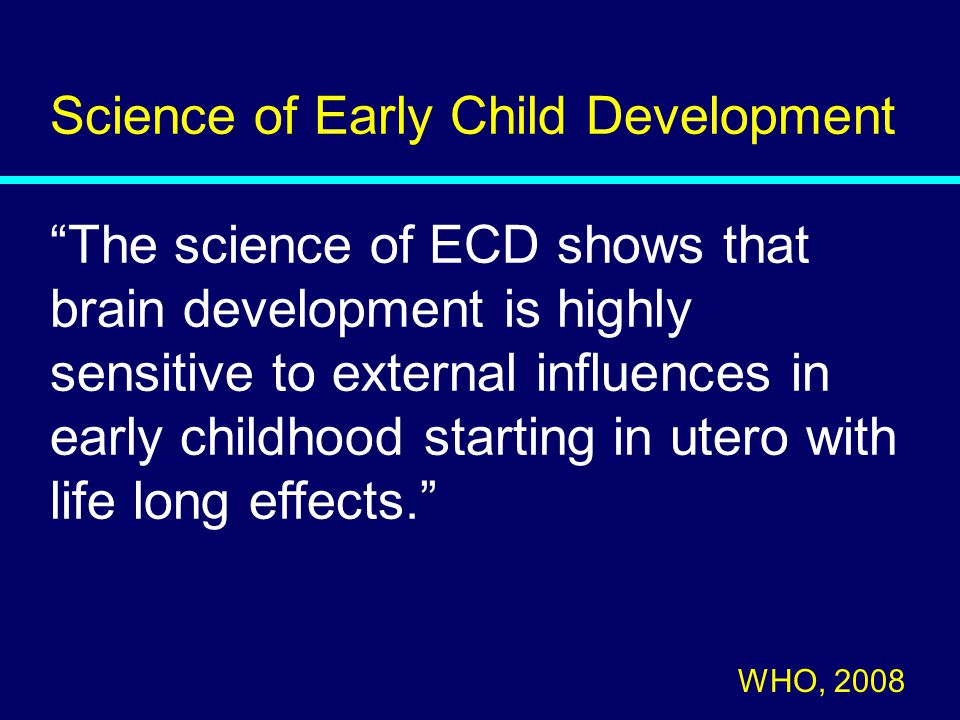 Science of Early Child Development The science of ECD shows that brain development is highly sensitive to external influences in early childhood starting in utero with life long effects. WHO, 2008