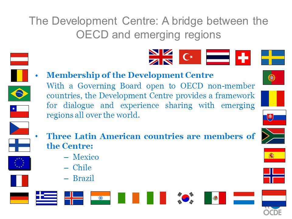 The Development Centre: A bridge between the OECD and emerging regions Membership of the Development Centre With a Governing Board open to OECD non-me