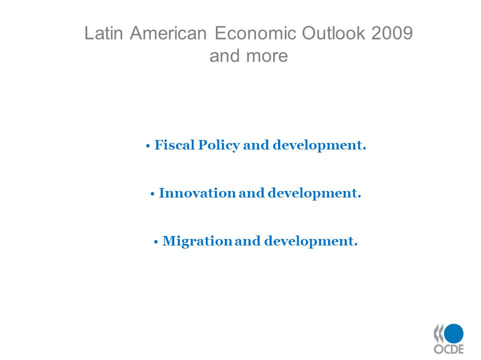 Latin American Economic Outlook 2009 and more Fiscal Policy and development. Innovation and development. Migration and development.