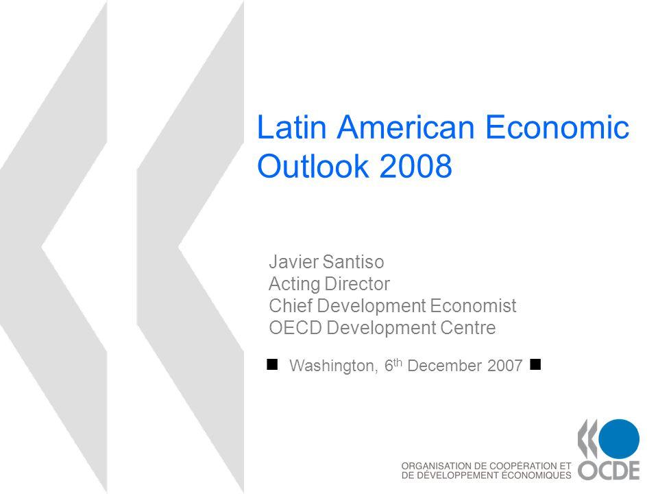 Latin American Economic Outlook 2008 Washington, 6 th December 2007 Javier Santiso Acting Director Chief Development Economist OECD Development Centre