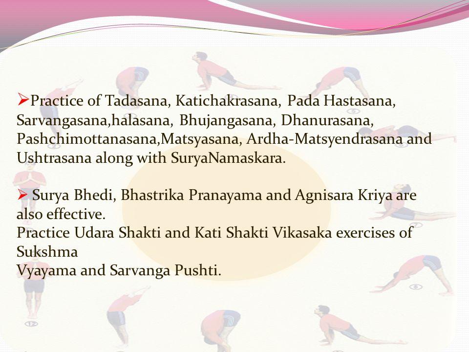  Practice of Tadasana, Katichakrasana, Pada Hastasana, Sarvangasana,halasana, Bhujangasana, Dhanurasana, Pashchimottanasana,Matsyasana, Ardha-Matsyendrasana and Ushtrasana along with SuryaNamaskara.