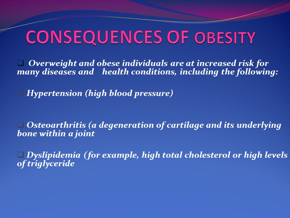  Overweight and obese individuals are at increased risk for many diseases and health conditions, including the following:  Hypertension (high blood pressure)  Osteoarthritis (a degeneration of cartilage and its underlying bone within a joint  Dyslipidemia (for example, high total cholesterol or high levels of triglyceride