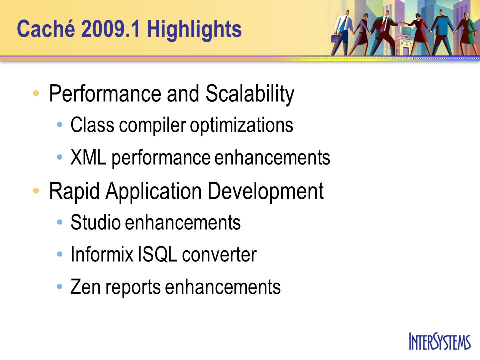 Caché 2009.1 Highlights Performance and Scalability Class compiler optimizations XML performance enhancements Rapid Application Development Studio enhancements Informix ISQL converter Zen reports enhancements