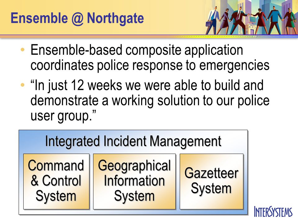 Ensemble @ Northgate Ensemble-based composite application coordinates police response to emergencies In just 12 weeks we were able to build and demonstrate a working solution to our police user group. Integrated Incident Management Command & Control System Geographical Information System Gazetteer System