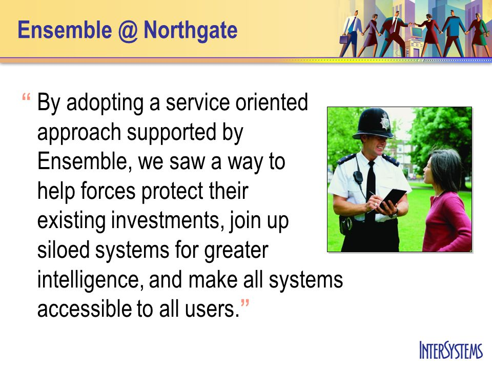 Ensemble @ Northgate By adopting a service oriented approach supported by Ensemble, we saw a way to help forces protect their existing investments, join up siloed systems for greater intelligence, and make all systems accessible to all users.