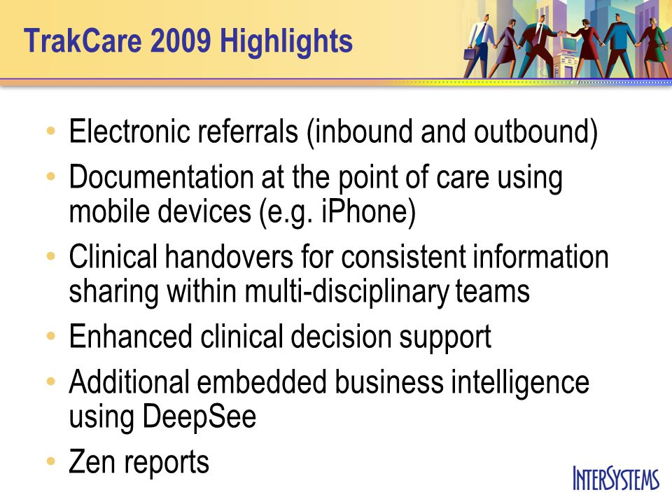 TrakCare 2009 Highlights Electronic referrals (inbound and outbound) Documentation at the point of care using mobile devices (e.g.