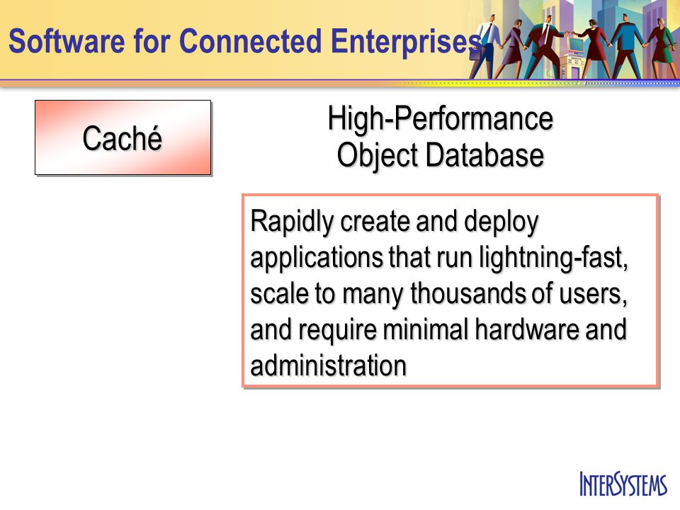 Caché Software for Connected Enterprises High-Performance Object Database Rapidly create and deploy applications that run lightning-fast, scale to many thousands of users, and require minimal hardware and administration