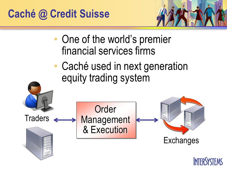 Caché @ Credit Suisse Order Mgmt Legacy Proprietary memory maps Challenges with scalability, SQL access, recovery Caché Caché with ECP and Light C++ binding Single- and multi-server scalability 3 - 5x performance gain Robust recovery ½ Hardware cost