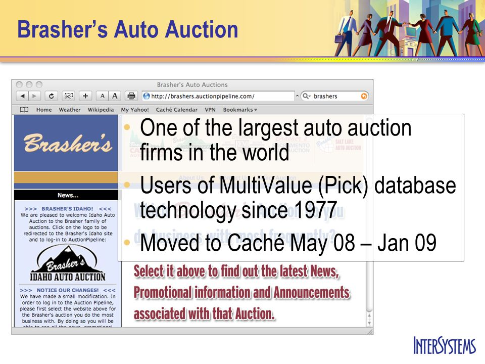 Brasher's Auto Auction One of the largest auto auction firms in the world Users of MultiValue (Pick) database technology since 1977 Moved to Caché May 08 – Jan 09