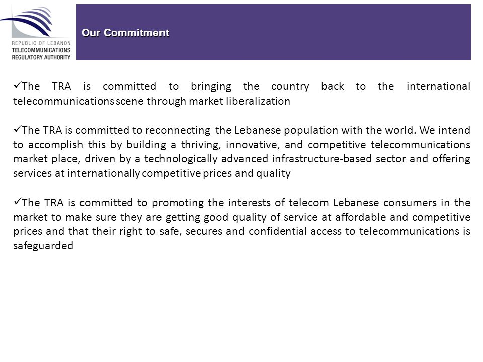 Our Commitment The TRA is committed to bringing the country back to the international telecommunications scene through market liberalization The TRA is committed to reconnecting the Lebanese population with the world.