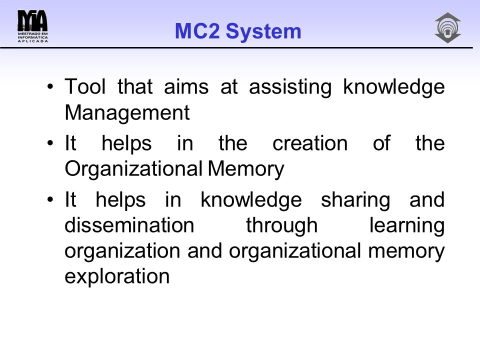 Tool that aims at assisting knowledge Management It helps in the creation of the Organizational Memory It helps in knowledge sharing and dissemination through learning organization and organizational memory exploration MC2 System