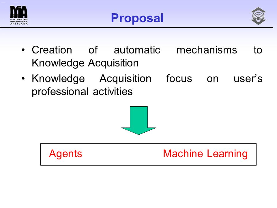 Proposal Creation of automatic mechanisms to Knowledge Acquisition Knowledge Acquisition focus on user's professional activities Agents Machine Learning