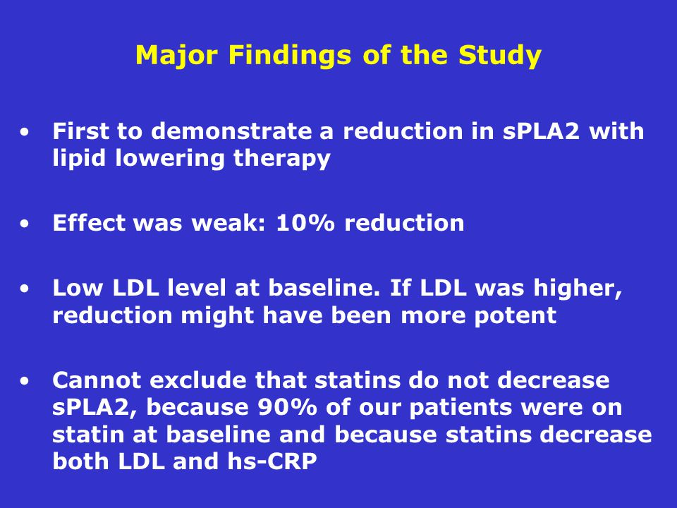 Major Findings of the Study First to demonstrate a reduction in sPLA2 with lipid lowering therapy Effect was weak: 10% reduction Low LDL level at baseline.